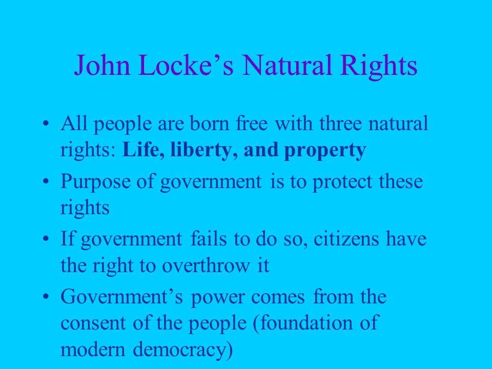 John Locke's Natural Rights All people are born free with three natural rights: Life, liberty, and property Purpose of government is to protect these rights If government fails to do so, citizens have the right to overthrow it Government's power comes from the consent of the people (foundation of modern democracy)