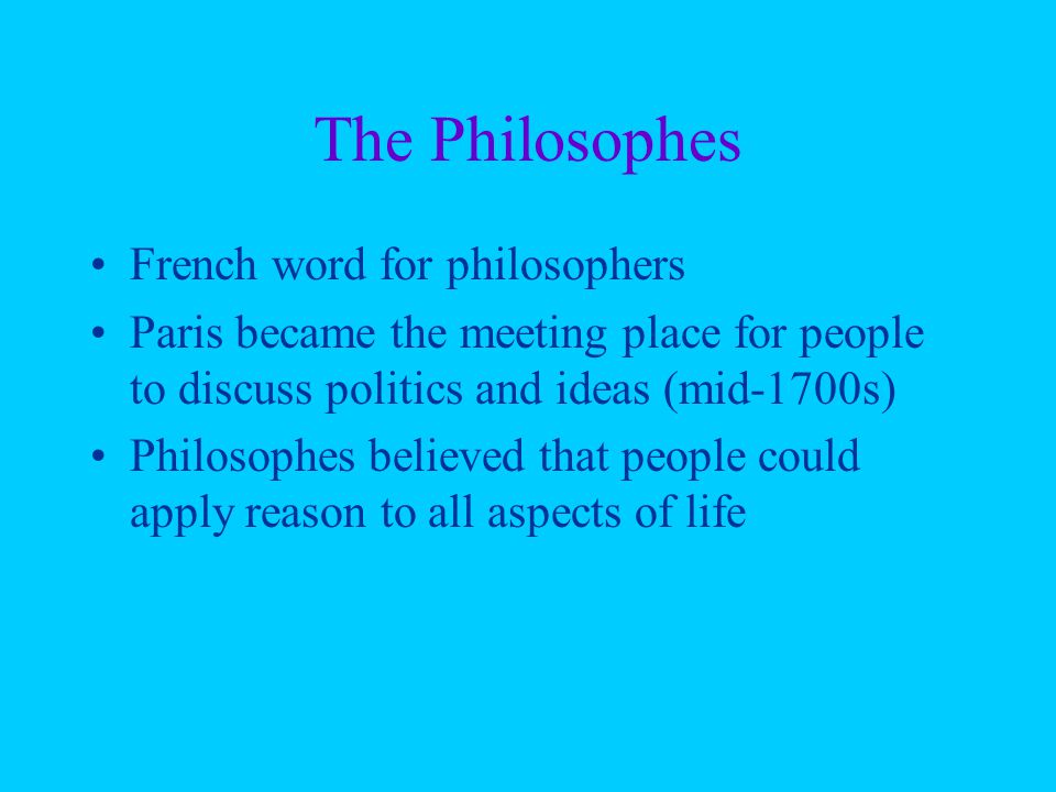 The Philosophes French word for philosophers Paris became the meeting place for people to discuss politics and ideas (mid-1700s) Philosophes believed that people could apply reason to all aspects of life