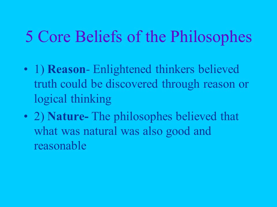 5 Core Beliefs of the Philosophes 1) Reason- Enlightened thinkers believed truth could be discovered through reason or logical thinking 2) Nature- The philosophes believed that what was natural was also good and reasonable