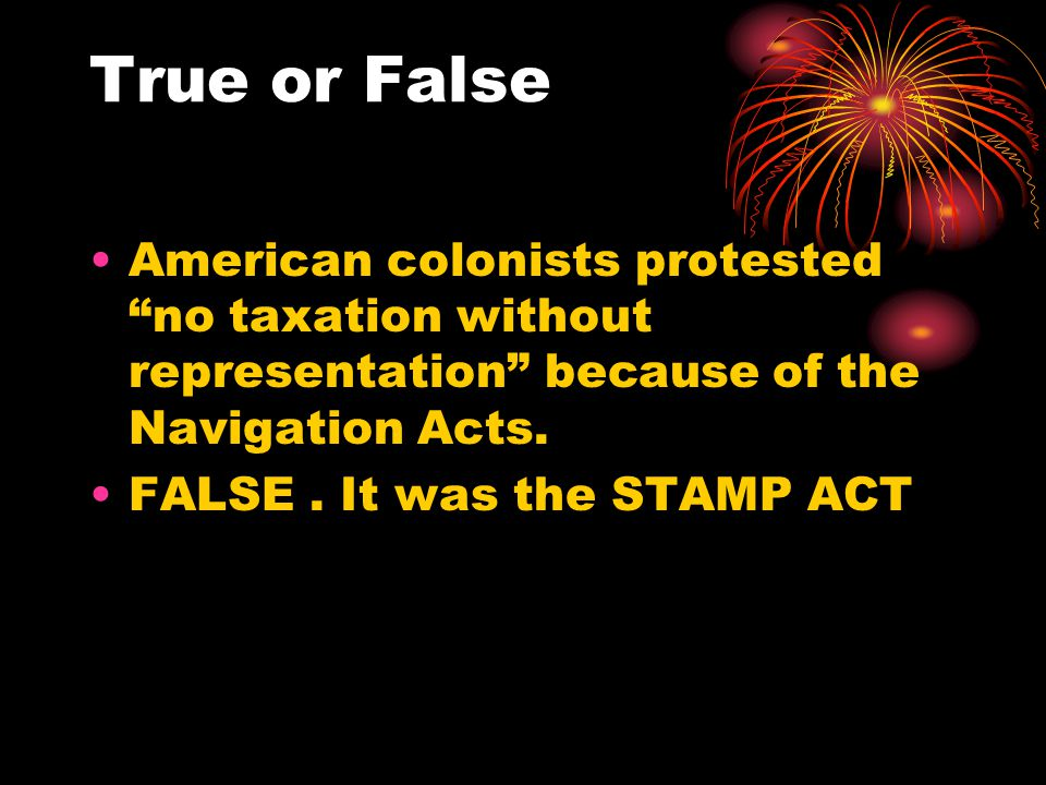 """True or False American colonists protested """"no taxation without representation"""" because of the Navigation Acts. FALSE. It was the STAMP ACT"""