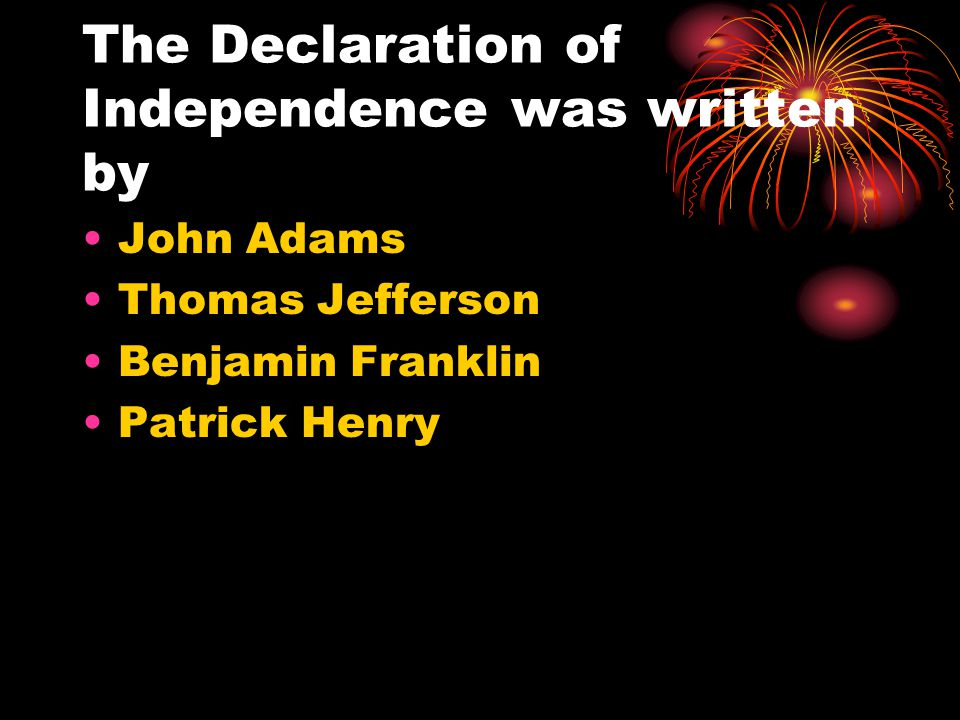 The Declaration of Independence was written by John Adams Thomas Jefferson Benjamin Franklin Patrick Henry