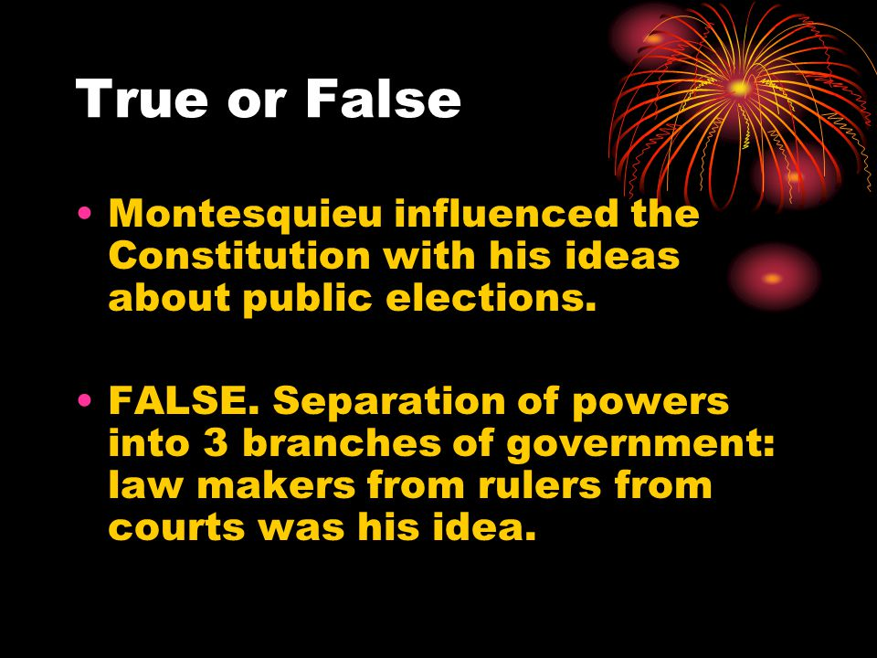 True or False Montesquieu influenced the Constitution with his ideas about public elections.