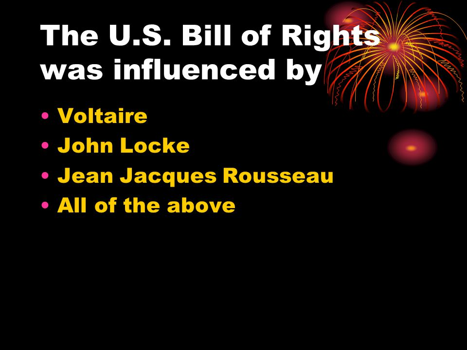 The U.S. Bill of Rights was influenced by Voltaire John Locke Jean Jacques Rousseau All of the above