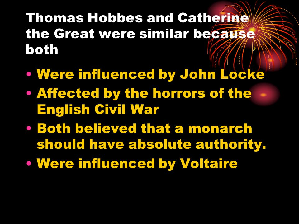 Thomas Hobbes and Catherine the Great were similar because both Were influenced by John Locke Affected by the horrors of the English Civil War Both believed that a monarch should have absolute authority.