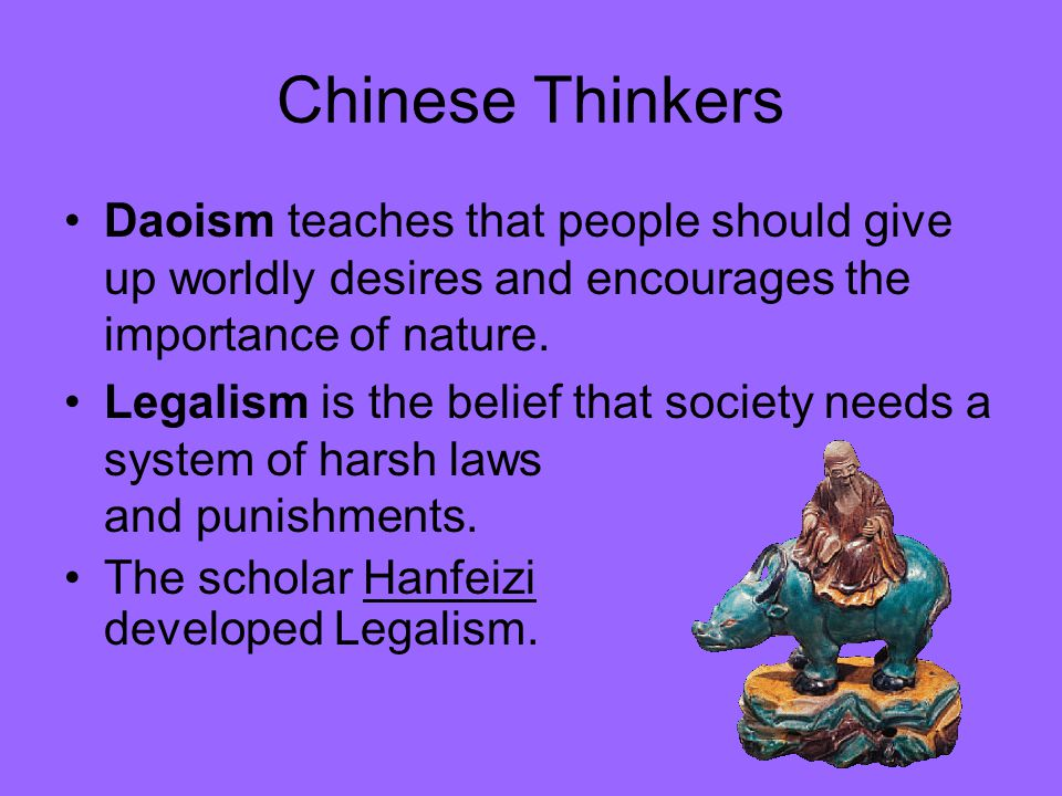 Chinese Thinkers Daoism teaches that people should give up worldly desires and encourages the importance of nature. Legalism is the belief that societ