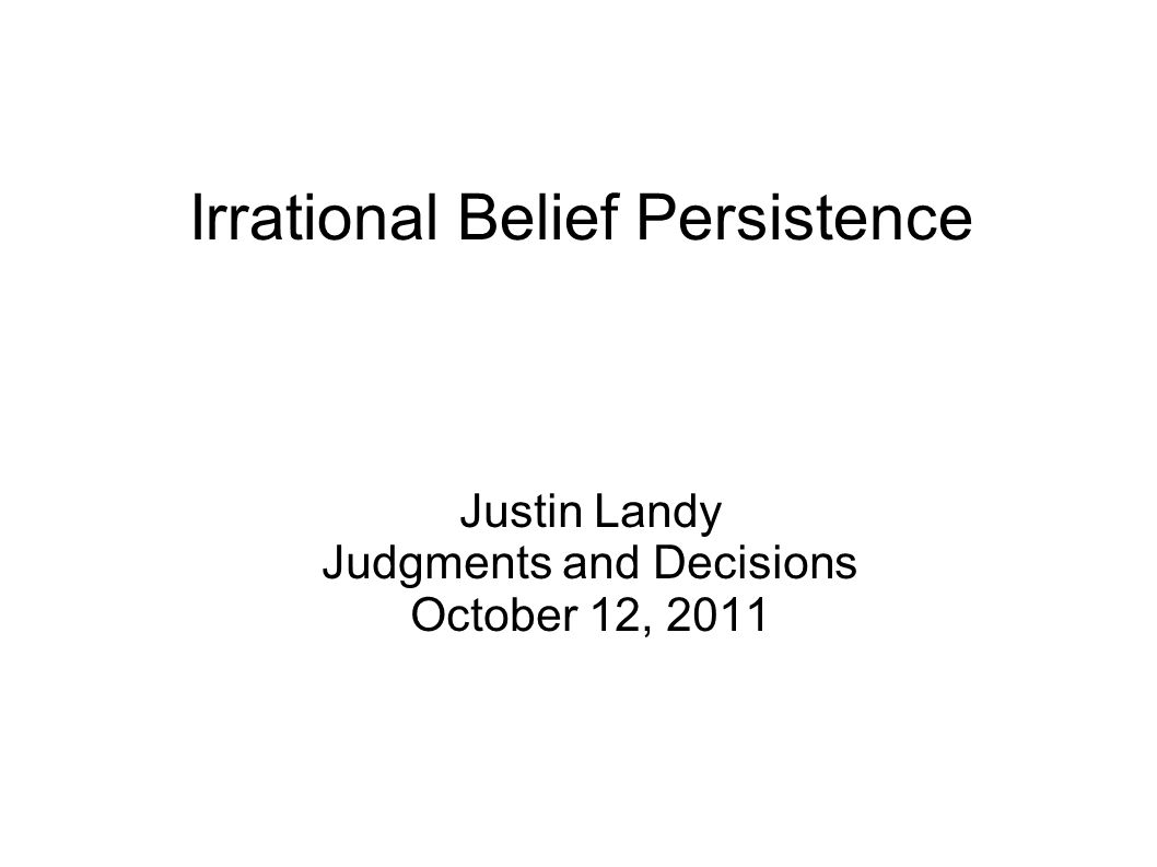 Irrational Belief Persistence Justin Landy Judgments and Decisions October 12, 2011