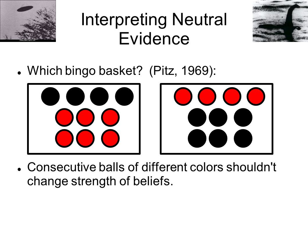 Interpreting Neutral Evidence Which bingo basket? (Pitz, 1969): Consecutive balls of different colors shouldn't change strength of beliefs.