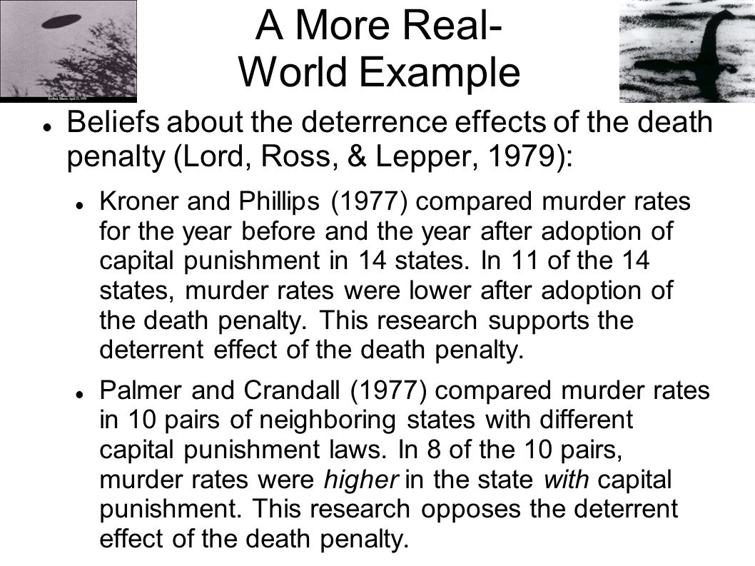 A More Real- World Example Beliefs about the deterrence effects of the death penalty (Lord, Ross, & Lepper, 1979): Kroner and Phillips (1977) compared murder rates for the year before and the year after adoption of capital punishment in 14 states.