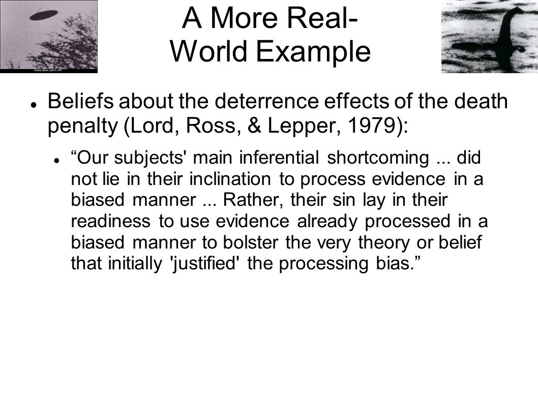"A More Real- World Example Beliefs about the deterrence effects of the death penalty (Lord, Ross, & Lepper, 1979): ""Our subjects' main inferential sho"
