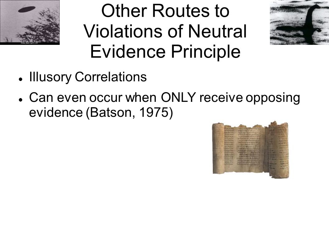 Other Routes to Violations of Neutral Evidence Principle Illusory Correlations Can even occur when ONLY receive opposing evidence (Batson, 1975)