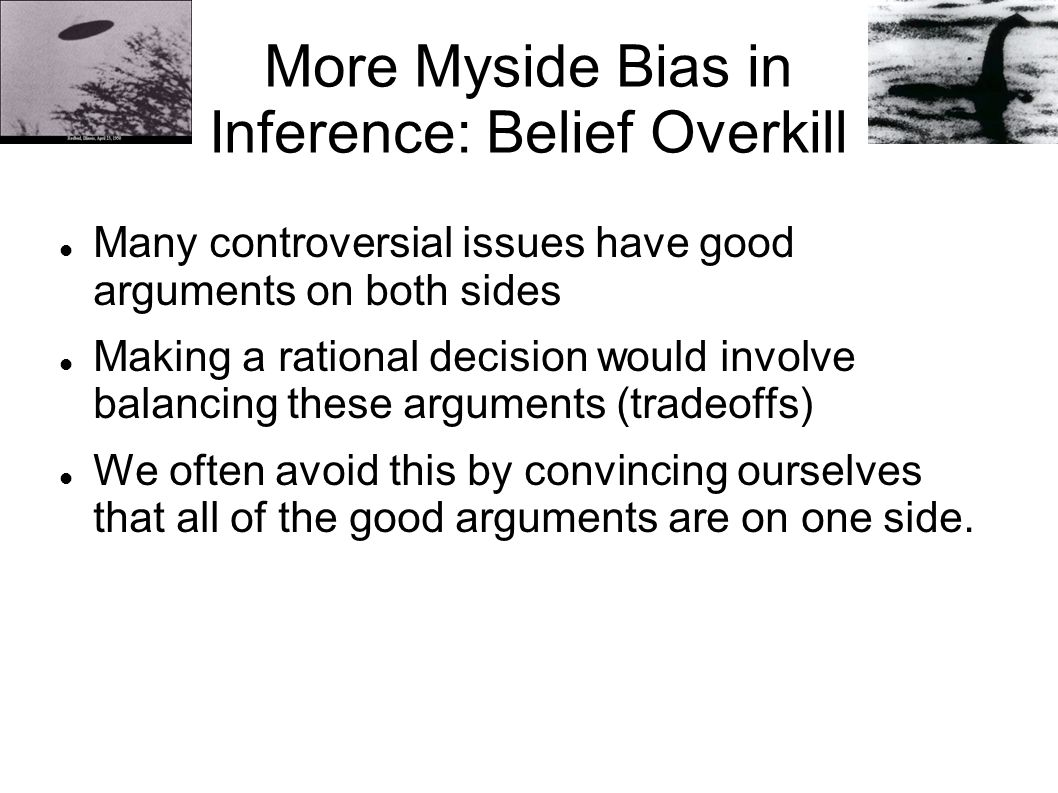 More Myside Bias in Inference: Belief Overkill Many controversial issues have good arguments on both sides Making a rational decision would involve balancing these arguments (tradeoffs) We often avoid this by convincing ourselves that all of the good arguments are on one side.