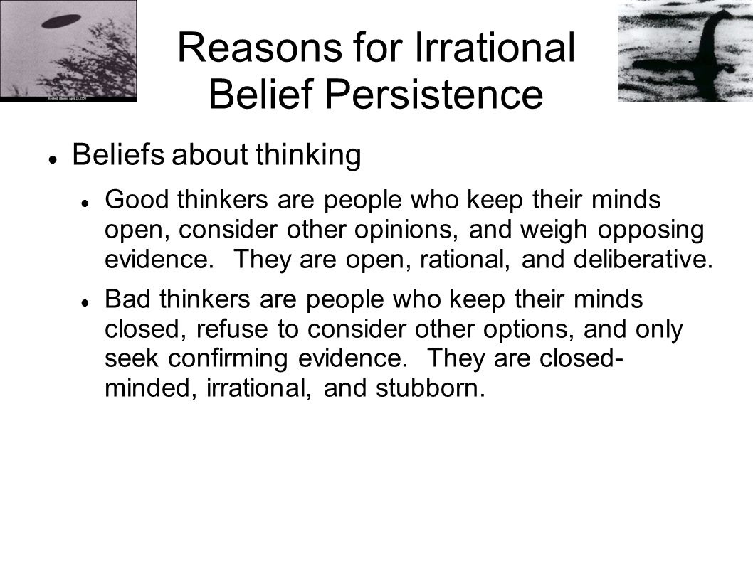 Reasons for Irrational Belief Persistence Beliefs about thinking Good thinkers are people who keep their minds open, consider other opinions, and weigh opposing evidence.