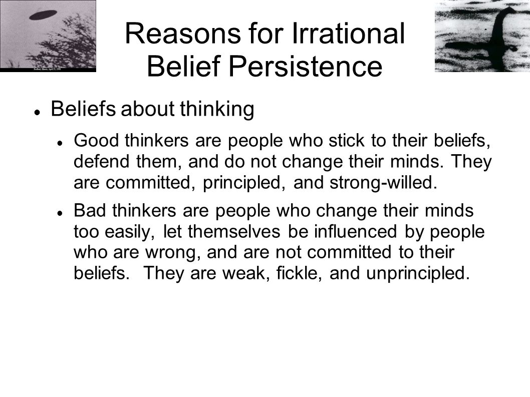 Reasons for Irrational Belief Persistence Beliefs about thinking Good thinkers are people who stick to their beliefs, defend them, and do not change their minds.
