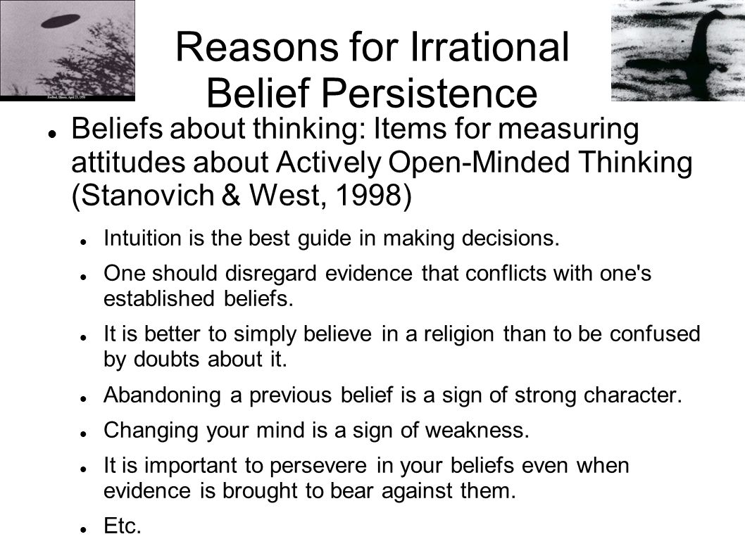 Reasons for Irrational Belief Persistence Beliefs about thinking: Items for measuring attitudes about Actively Open-Minded Thinking (Stanovich & West,