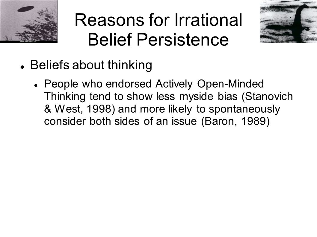 Reasons for Irrational Belief Persistence Beliefs about thinking People who endorsed Actively Open-Minded Thinking tend to show less myside bias (Stanovich & West, 1998) and more likely to spontaneously consider both sides of an issue (Baron, 1989)