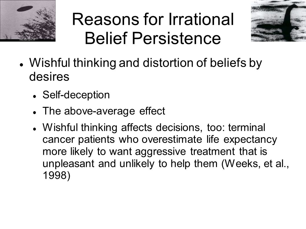 Reasons for Irrational Belief Persistence Wishful thinking and distortion of beliefs by desires Self-deception The above-average effect Wishful thinki