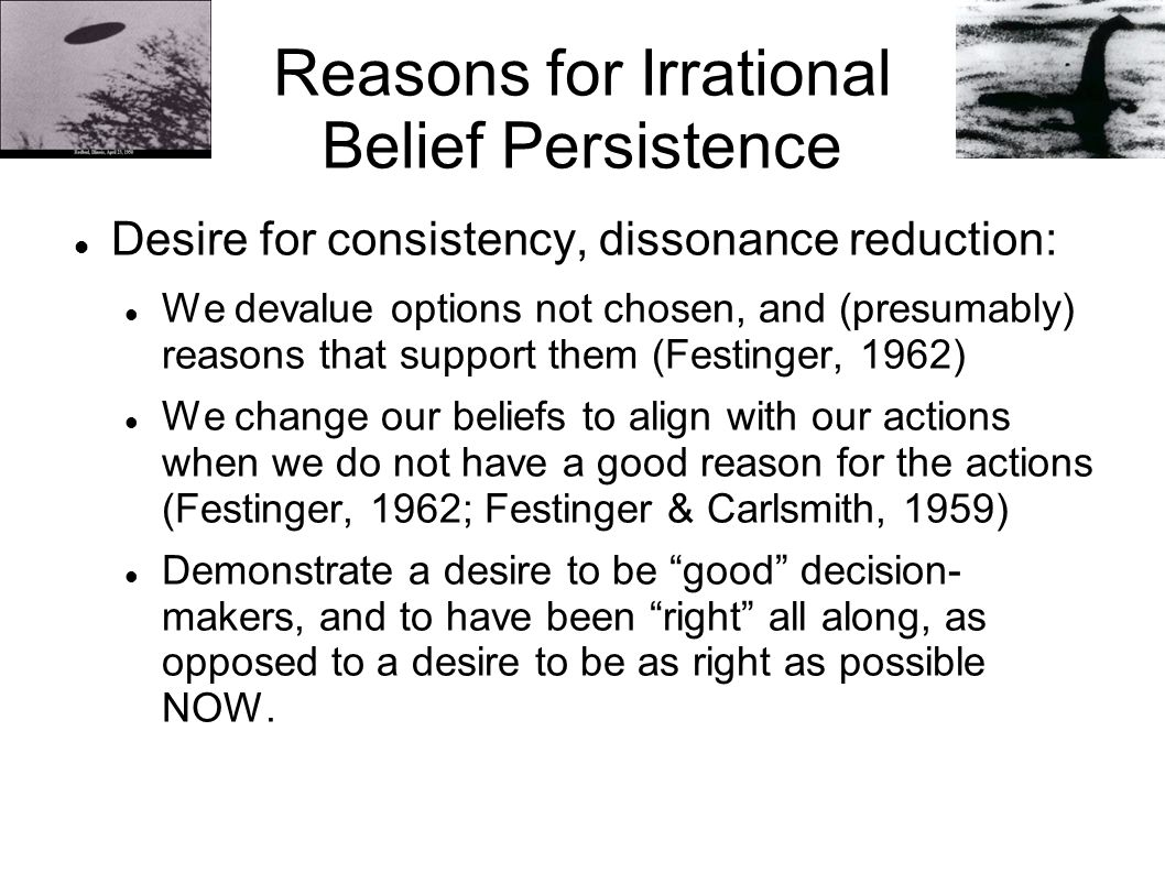 Reasons for Irrational Belief Persistence Desire for consistency, dissonance reduction: We devalue options not chosen, and (presumably) reasons that support them (Festinger, 1962) We change our beliefs to align with our actions when we do not have a good reason for the actions (Festinger, 1962; Festinger & Carlsmith, 1959) Demonstrate a desire to be good decision- makers, and to have been right all along, as opposed to a desire to be as right as possible NOW.