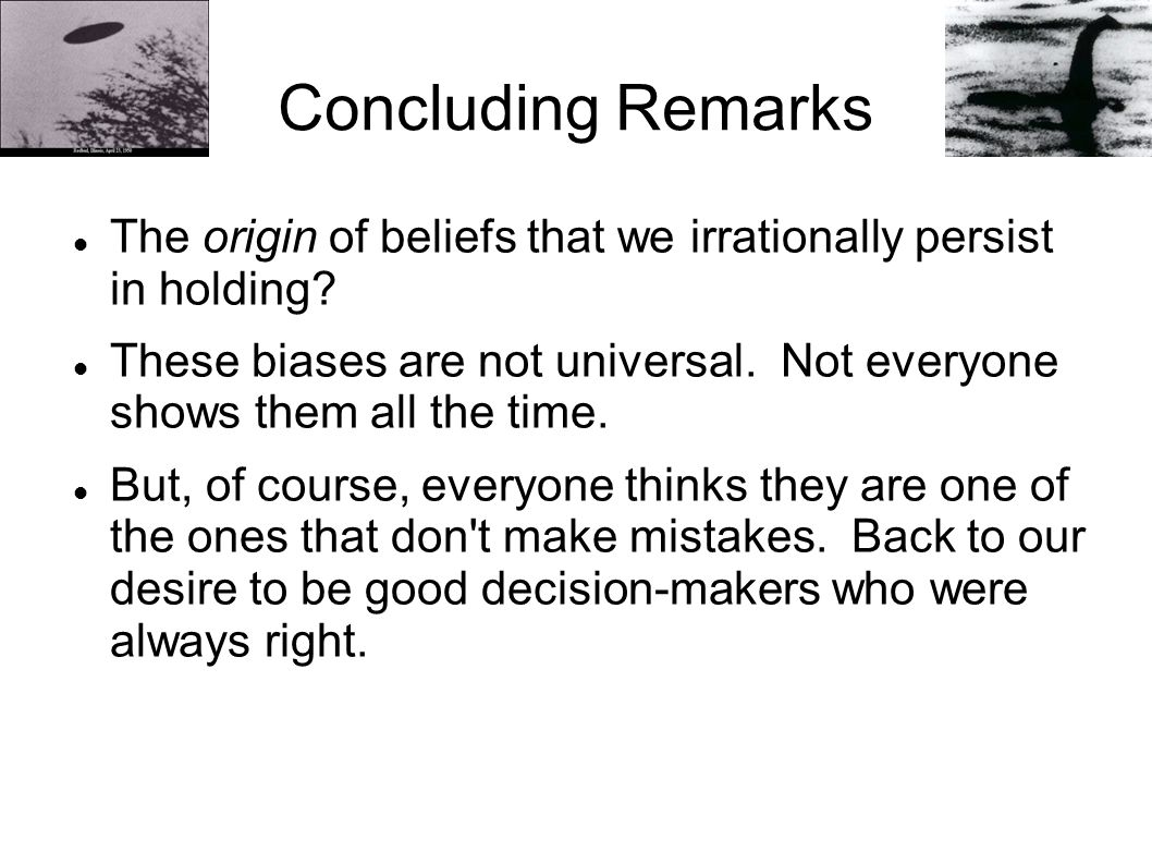 Concluding Remarks The origin of beliefs that we irrationally persist in holding.