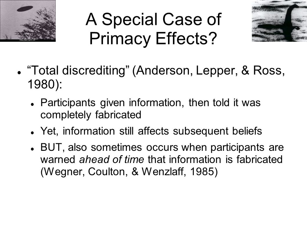 "A Special Case of Primacy Effects? ""Total discrediting"" (Anderson, Lepper, & Ross, 1980): Participants given information, then told it was completely"
