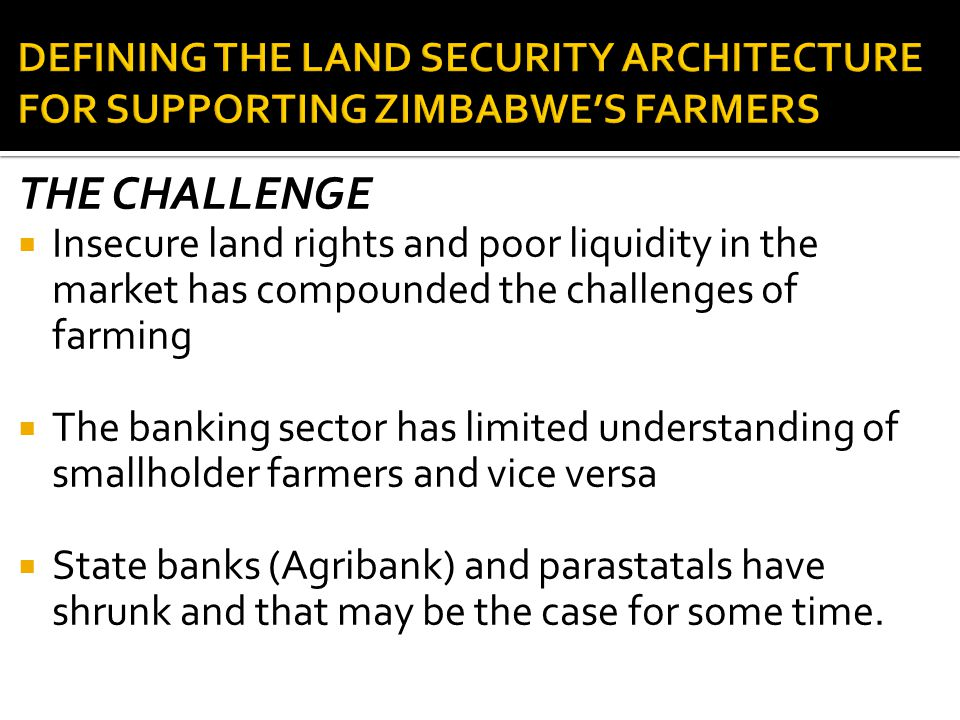 THE CHALLENGE  Insecure land rights and poor liquidity in the market has compounded the challenges of farming  The banking sector has limited understanding of smallholder farmers and vice versa  State banks (Agribank) and parastatals have shrunk and that may be the case for some time.