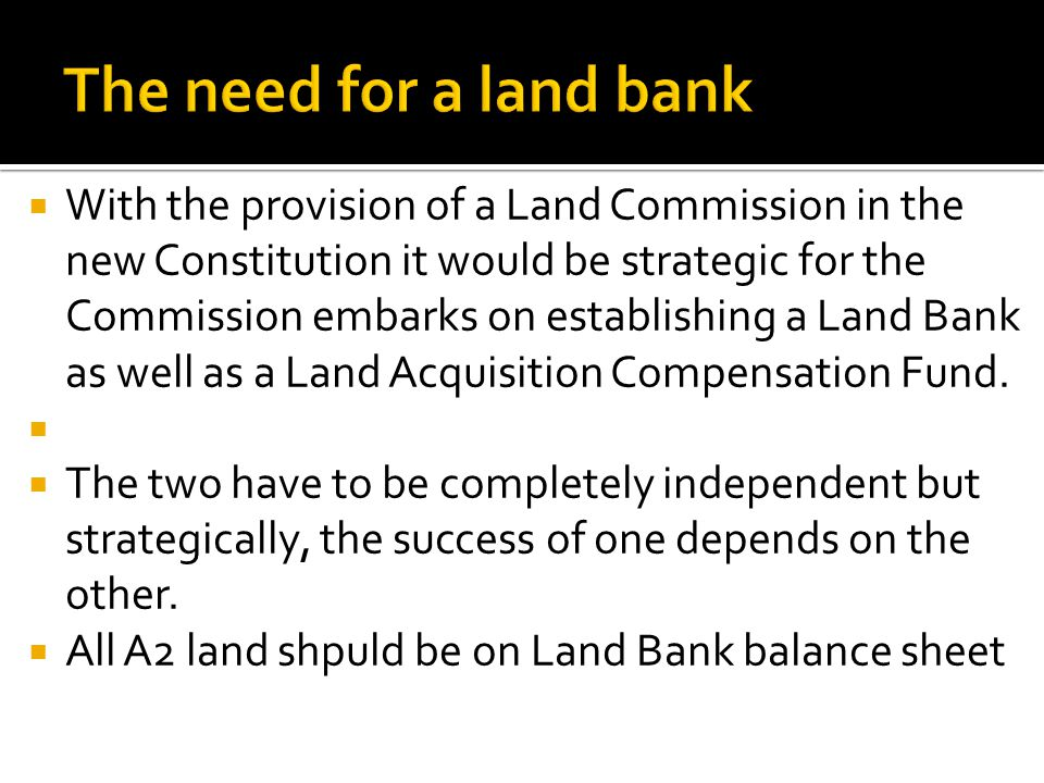  With the provision of a Land Commission in the new Constitution it would be strategic for the Commission embarks on establishing a Land Bank as well as a Land Acquisition Compensation Fund.