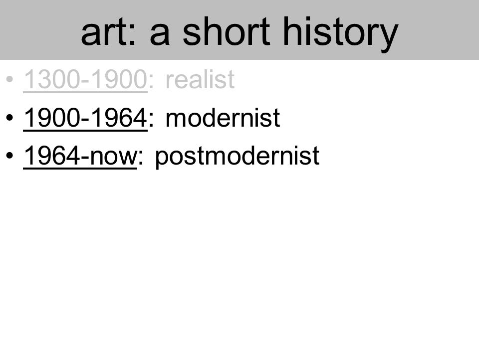 art: a short history 1300-1900: realist 1900-1964: modernist 1964-now: postmodernist
