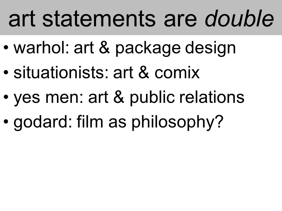 art statements are double warhol: art & package design situationists: art & comix yes men: art & public relations godard: film as philosophy