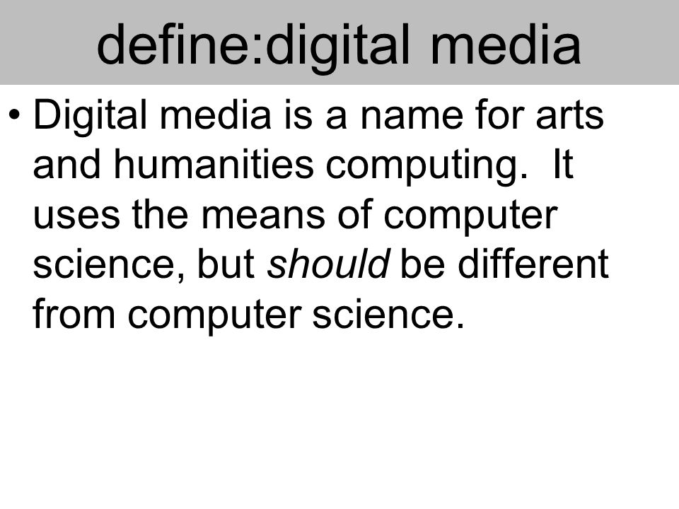 define:digital media Digital media is a name for arts and humanities computing.