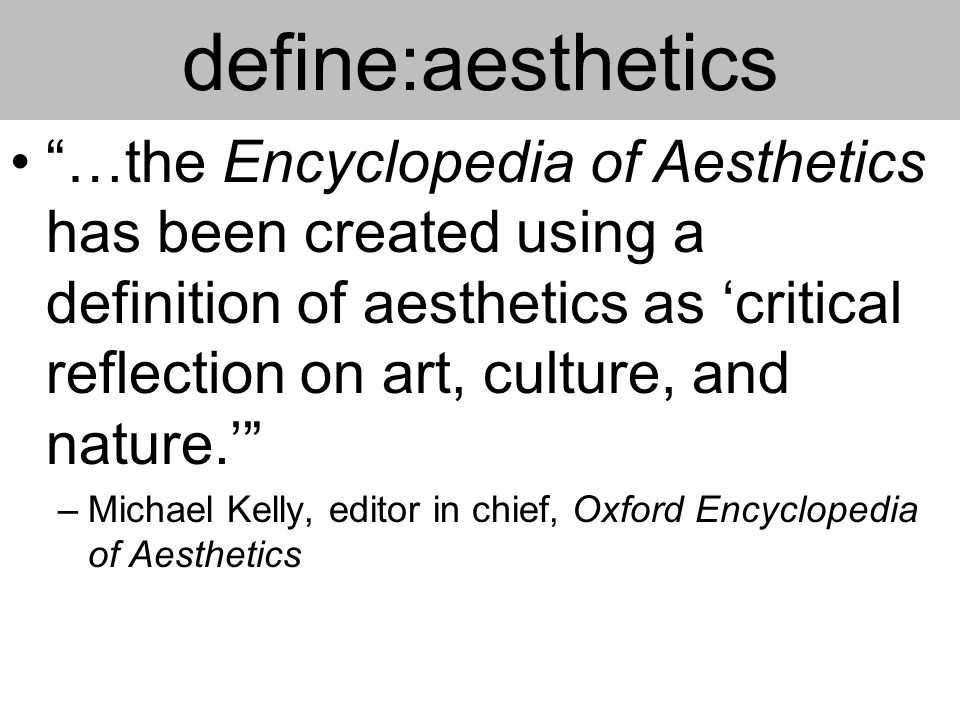 define:aesthetics …the Encyclopedia of Aesthetics has been created using a definition of aesthetics as 'critical reflection on art, culture, and nature.' –Michael Kelly, editor in chief, Oxford Encyclopedia of Aesthetics