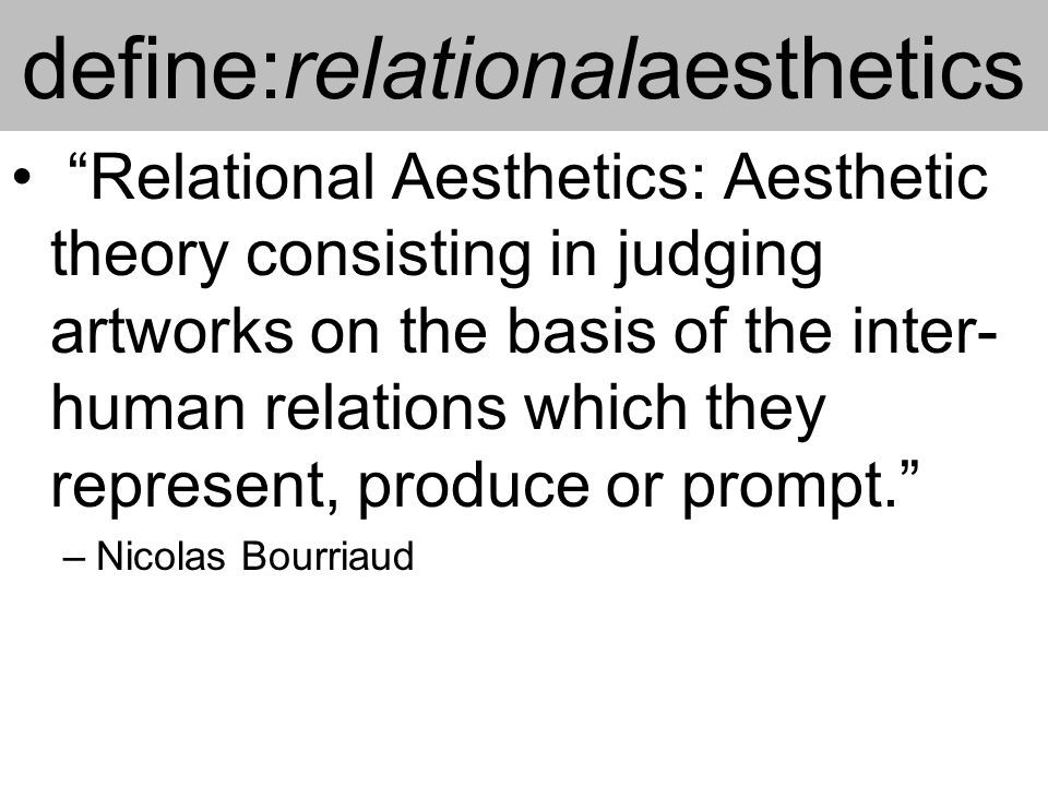 define:relationalaesthetics Relational Aesthetics: Aesthetic theory consisting in judging artworks on the basis of the inter- human relations which they represent, produce or prompt. –Nicolas Bourriaud