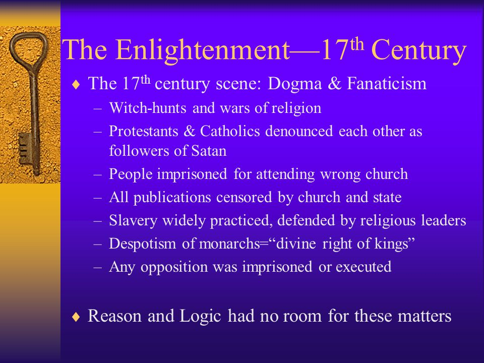 The Enlightenment—17 th Century  Political & Economic Background –Wealth from Asia & Americas catapulted a new class of merchants into prominence, partially displacing the aristocracy whose power had been rooted in land ownership –These bourgeoisie had there own ideas about the world—main agents of change in the arts, government, and the economy –Naturally convinced that their earnings were result of their individual merit and hard work –Absolutist kings and dogmatic churches were the biggest obstacle to change for the merchant class