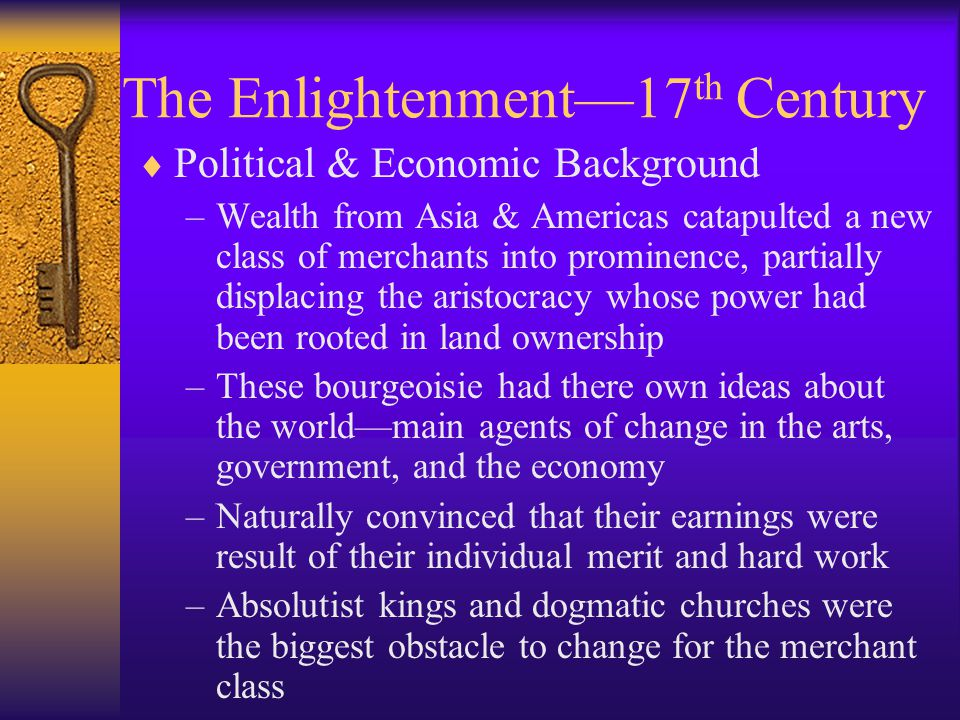 The Enlightenment  Individualism, freedom, and change replaced community, authority, and tradition as core values  Religion survived, but was weakened  Monarchies dwindled over the course of 100 years beginning in mid-18 th century  Church insisted it was only source of truth –Any reasonable person knew that most human beings on earth were not and had never been Christians, yet they built great & inspiring civilizations  Most important, the middle classes—the bourgeoisie—were painfully aware that they were paying taxes to support a fabulously expensive aristocracy that contributed nothing of value to society.