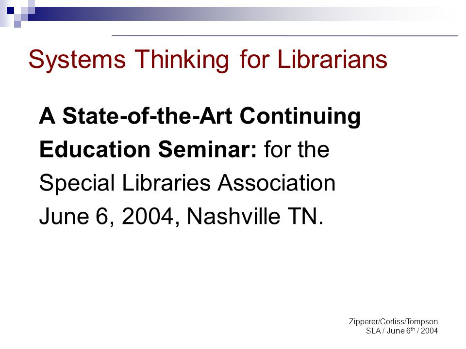 Zipperer/Corliss/Tompson SLA / June 6 th / 2004 Systems Thinking for Librarians A State-of-the-Art Continuing Education Seminar: for the Special Libra