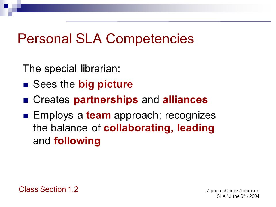 Zipperer/Corliss/Tompson SLA / June 6 th / 2004 Personal SLA Competencies The special librarian: Sees the big picture Creates partnerships and allianc