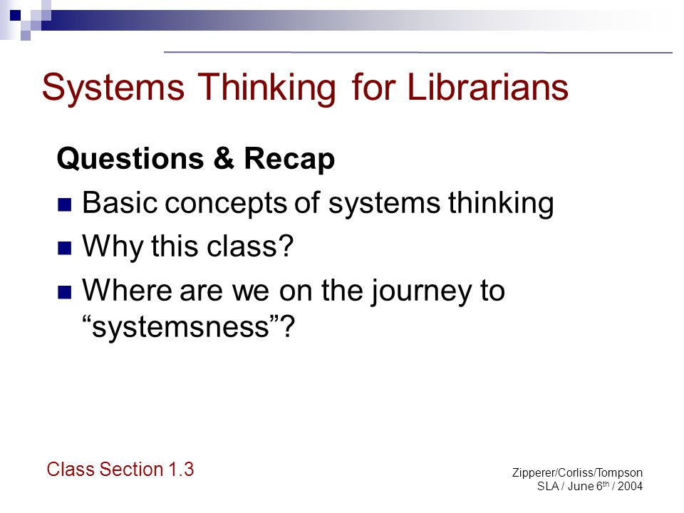 Zipperer/Corliss/Tompson SLA / June 6 th / 2004 Systems Thinking for Librarians Questions & Recap Basic concepts of systems thinking Why this class? W