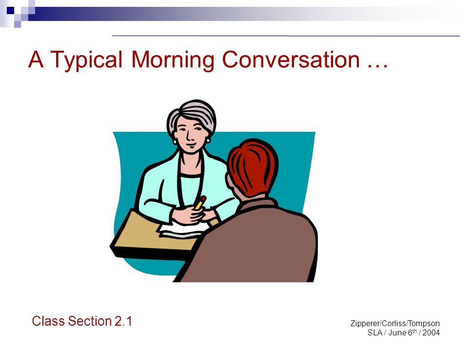 Zipperer/Corliss/Tompson SLA / June 6 th / 2004 A Typical Morning Conversation … Class Section 2.1
