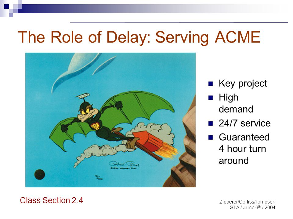 Zipperer/Corliss/Tompson SLA / June 6 th / 2004 The Role of Delay: Serving ACME Class Section 2.4 Key project High demand 24/7 service Guaranteed 4 ho