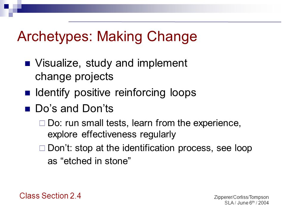 Zipperer/Corliss/Tompson SLA / June 6 th / 2004 Archetypes: Making Change Visualize, study and implement change projects Identify positive reinforcing