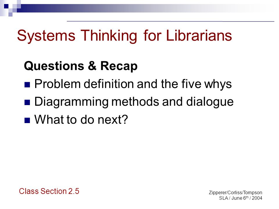 Zipperer/Corliss/Tompson SLA / June 6 th / 2004 Systems Thinking for Librarians Questions & Recap Problem definition and the five whys Diagramming met