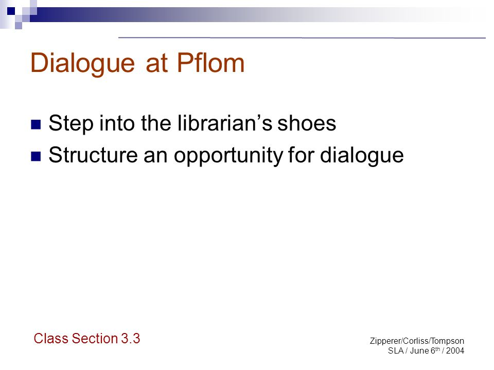 Zipperer/Corliss/Tompson SLA / June 6 th / 2004 Dialogue at Pflom Step into the librarian's shoes Structure an opportunity for dialogue Class Section