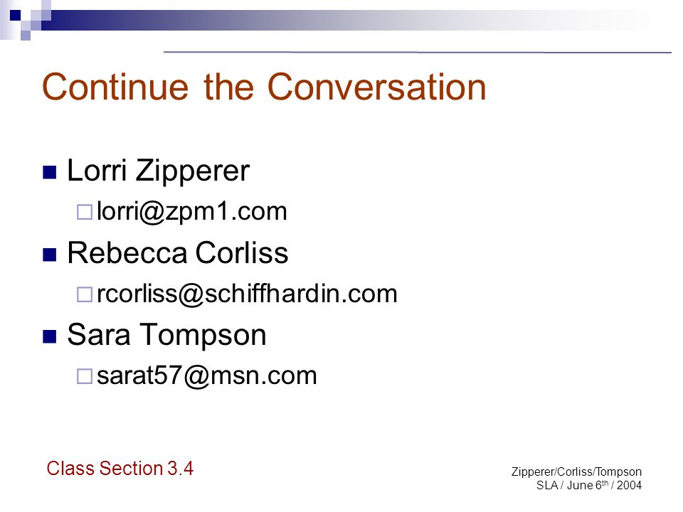 Zipperer/Corliss/Tompson SLA / June 6 th / 2004 Continue the Conversation Lorri Zipperer  lorri@zpm1.com Rebecca Corliss  rcorliss@schiffhardin.com Sara Tompson  sarat57@msn.com Class Section 3.4