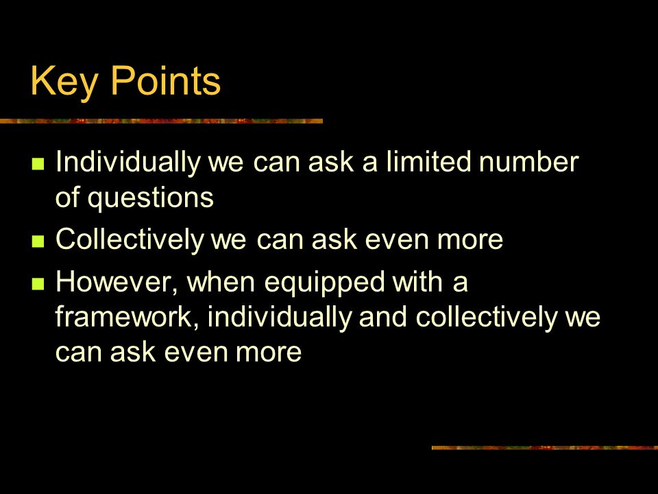 Key Points Individually we can ask a limited number of questions Collectively we can ask even more However, when equipped with a framework, individually and collectively we can ask even more