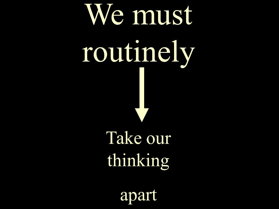 We must routinely take our thinking apart We must routinely Take our thinking apart