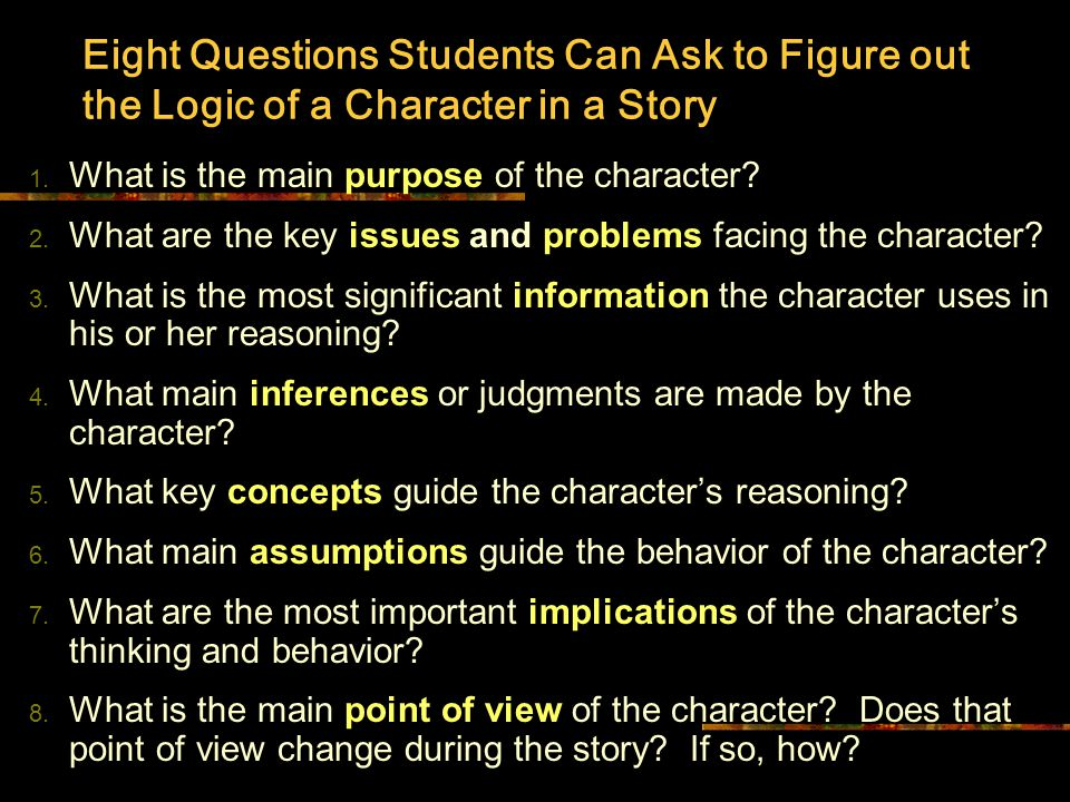 Eight Questions Students Can Ask to Figure out the Logic of a Character in a Story 1.
