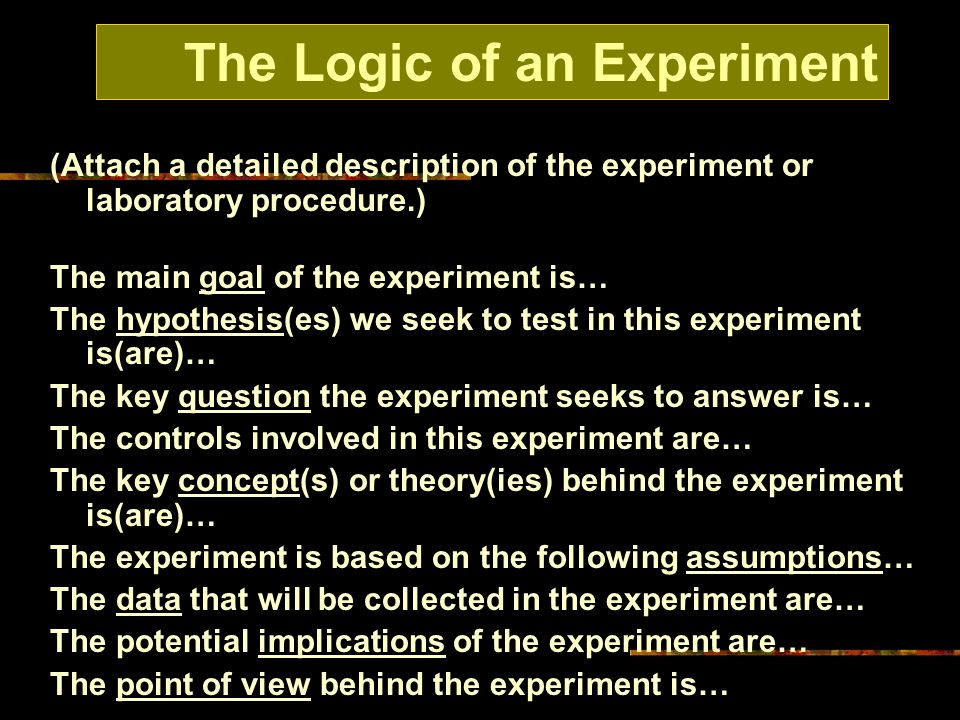(Attach a detailed description of the experiment or laboratory procedure.) The main goal of the experiment is… The hypothesis(es) we seek to test in this experiment is(are)… The key question the experiment seeks to answer is… The controls involved in this experiment are… The key concept(s) or theory(ies) behind the experiment is(are)… The experiment is based on the following assumptions… The data that will be collected in the experiment are… The potential implications of the experiment are… The point of view behind the experiment is… The Logic of an Experiment