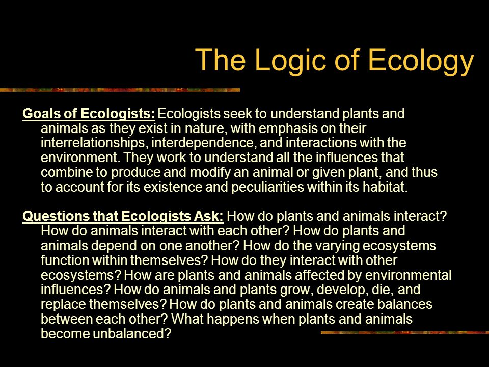 The Logic of Ecology Goals of Ecologists: Ecologists seek to understand plants and animals as they exist in nature, with emphasis on their interrelationships, interdependence, and interactions with the environment.