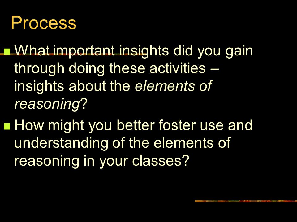 Process What important insights did you gain through doing these activities – insights about the elements of reasoning.