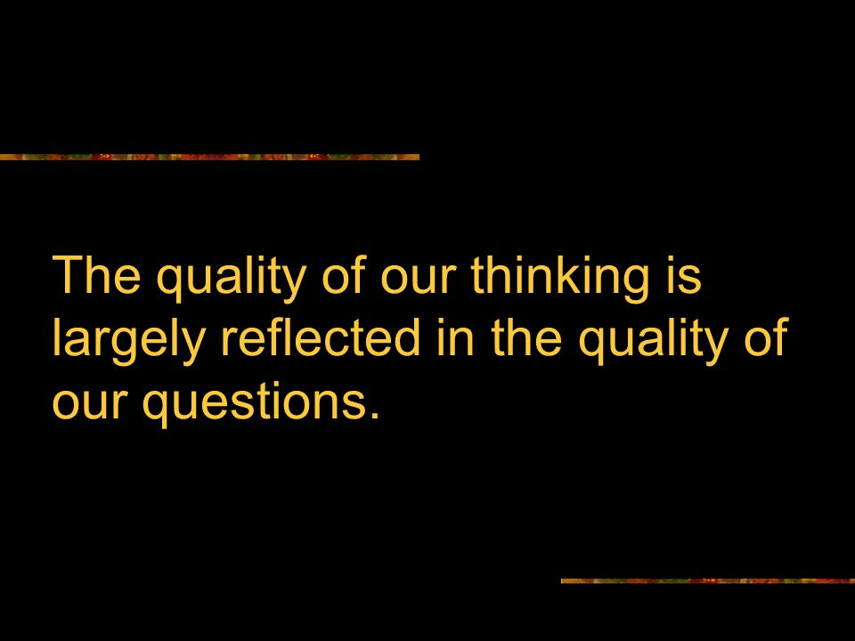 The quality of our thinking is largely reflected in the quality of our questions.
