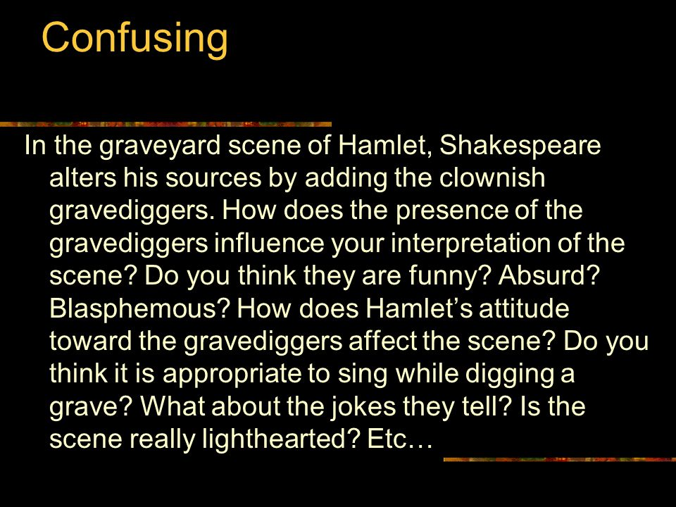 In the graveyard scene of Hamlet, Shakespeare alters his sources by adding the clownish gravediggers.