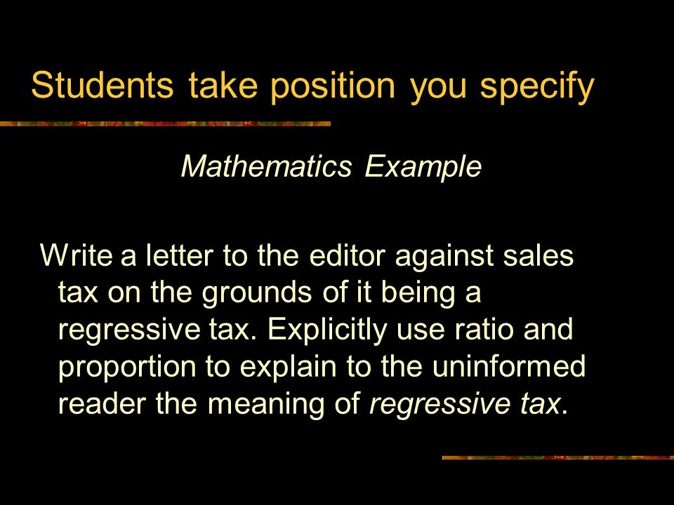 Mathematics Example Write a letter to the editor against sales tax on the grounds of it being a regressive tax.